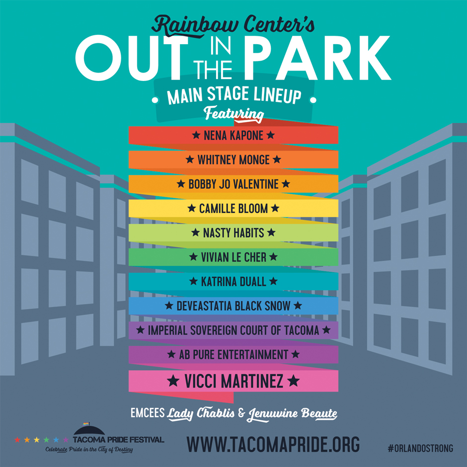 Rainbow Center's Out in the Park Main Stage Lineup, featuring: Nena Kapone, Whitney Monge, Bobby Jo Valentine, Camille Bloom, Nasty Habits, Vivian Le Cher, Katrina Duall, Deveastatia Black Snow, Imperial Sovereign Court of Tacoma, AB Pure Entertainment, ... and last but not least our Headliner, Vicci Martinez! Hosted by emcees Lady Chablis & Jenuwine Beaute.