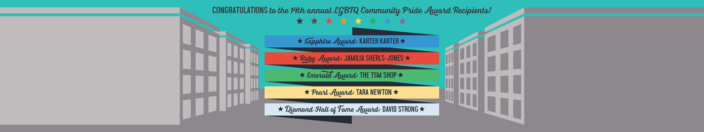 Congratulations to the 14th annual LGBTQ Community Pride Award Recipients! Sapphire Award is awarded to Karter Karter. Ruby Award is awarded to Jamilia Sherls-Jones. Emerald Award is awarded to The TSM Shop. Pearl Award is awarded to Tara Newton. Diamond Hall of Fame Award is awarded to David Strong.